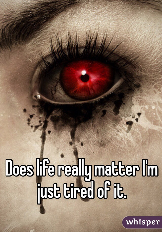 Does life really matter I'm just tired of it.