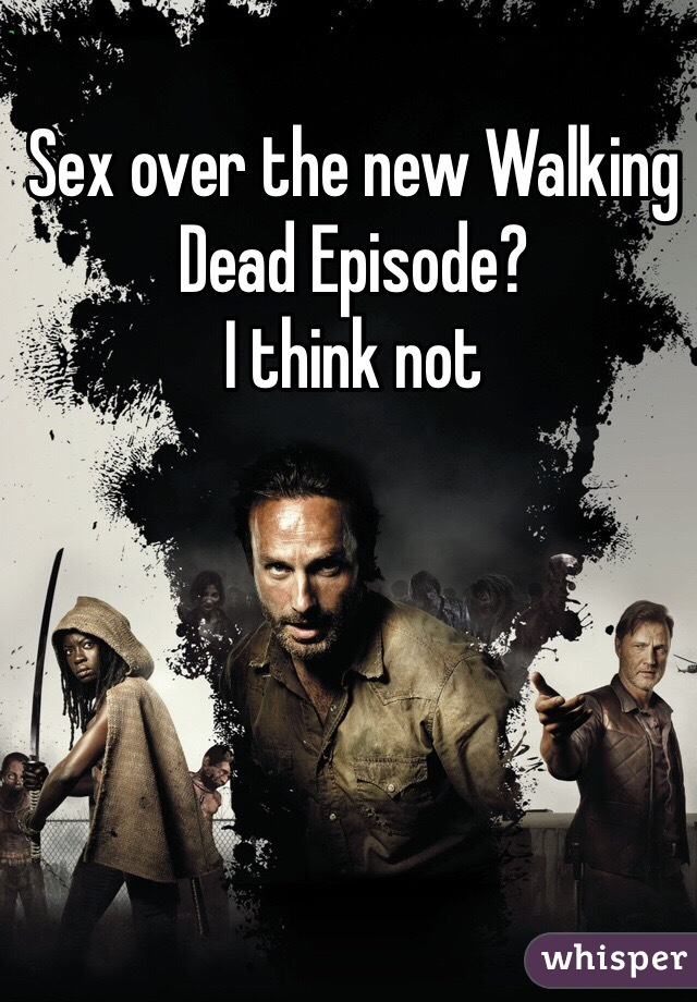 Sex over the new Walking Dead Episode?  I think not