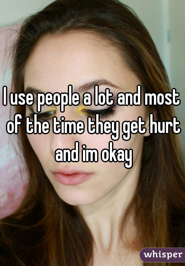 I use people a lot and most of the time they get hurt and im okay
