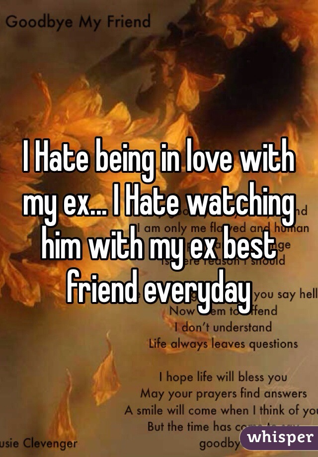 I Hate being in love with my ex... I Hate watching him with my ex best friend everyday