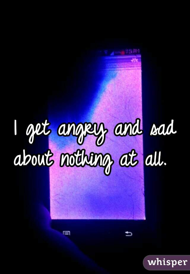 I get angry and sad about nothing at all.