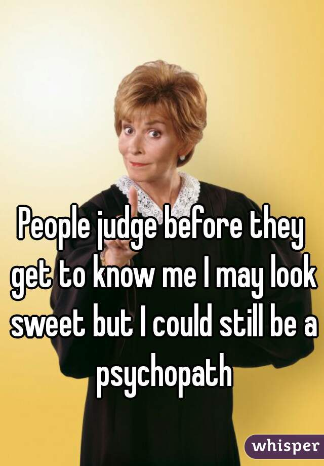 People judge before they get to know me I may look sweet but I could still be a psychopath