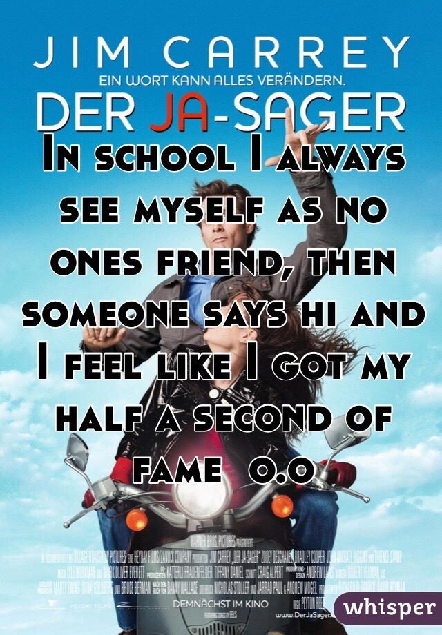 In school I always see myself as no ones friend, then someone says hi and I feel like I got my half a second of fame  o.o