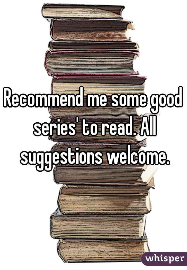 Recommend me some good series' to read. All suggestions welcome.