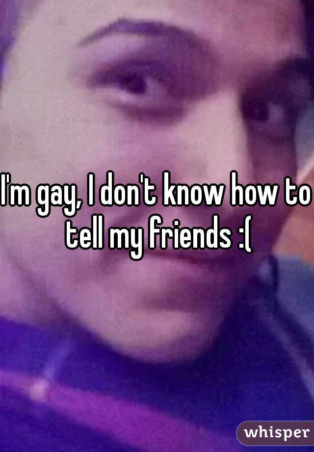 I'm gay, I don't know how to tell my friends :(