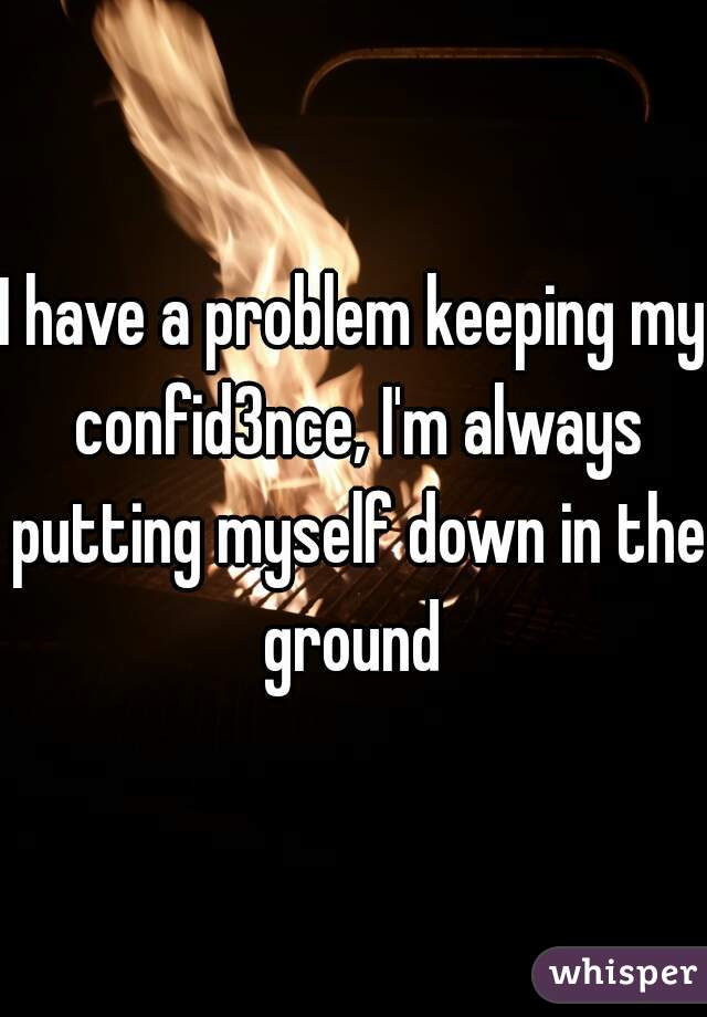 I have a problem keeping my confid3nce, I'm always putting myself down in the ground