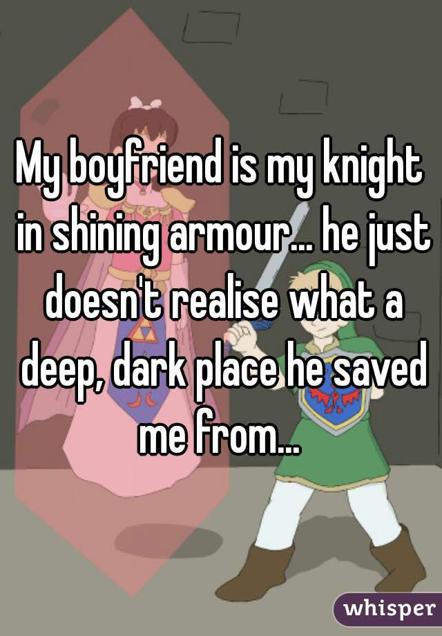 My boyfriend is my knight in shining armour... he just doesn't realise what a deep, dark place he saved me from...