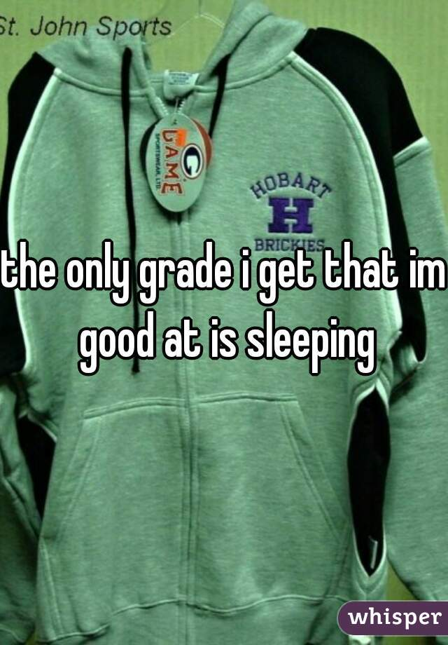 the only grade i get that im good at is sleeping