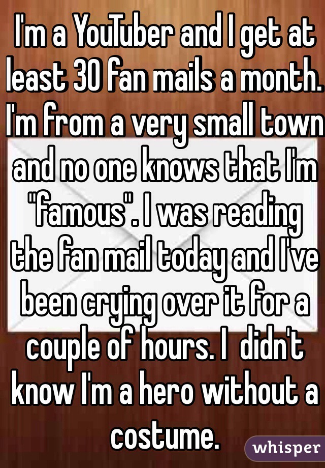 """I'm a YouTuber and I get at least 30 fan mails a month. I'm from a very small town and no one knows that I'm """"famous"""". I was reading the fan mail today and I've been crying over it for a couple of hours. I  didn't know I'm a hero without a costume."""