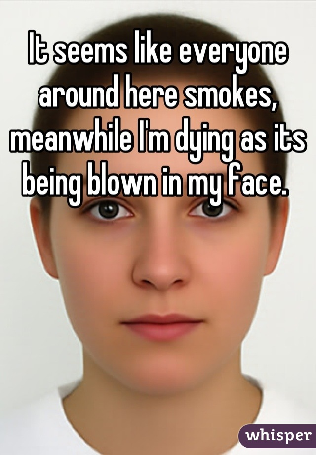 It seems like everyone around here smokes, meanwhile I'm dying as its being blown in my face.