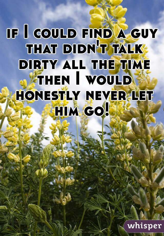 if I could find a guy that didn't talk dirty all the time then I would honestly never let him go!