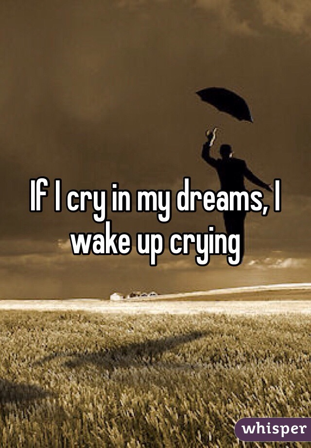 If I cry in my dreams, I wake up crying