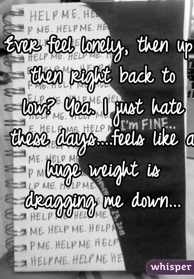 Ever feel lonely, then up then right back to low? Yea. I just hate these days....feels like a huge weight is dragging me down...