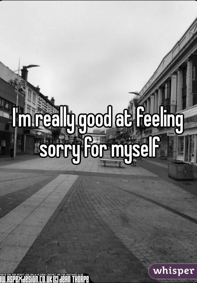 I'm really good at feeling sorry for myself