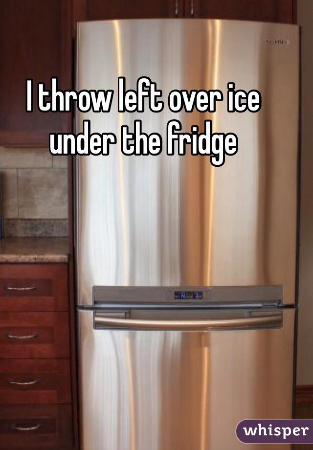 I throw left over ice under the fridge