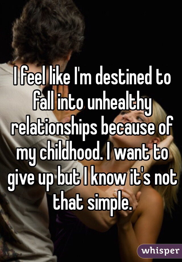 I feel like I'm destined to fall into unhealthy relationships because of my childhood. I want to give up but I know it's not that simple.