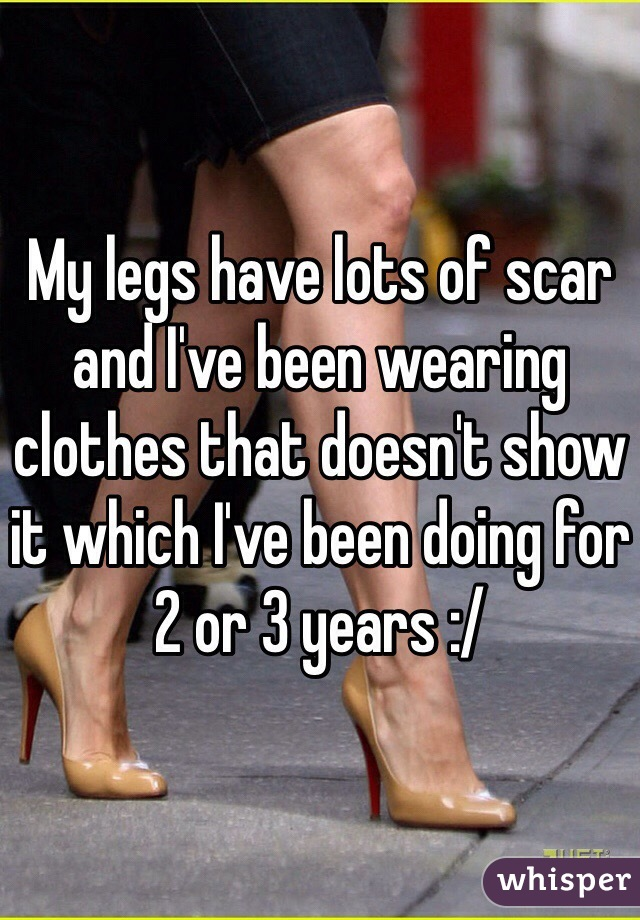 My legs have lots of scar and I've been wearing clothes that doesn't show it which I've been doing for 2 or 3 years :/