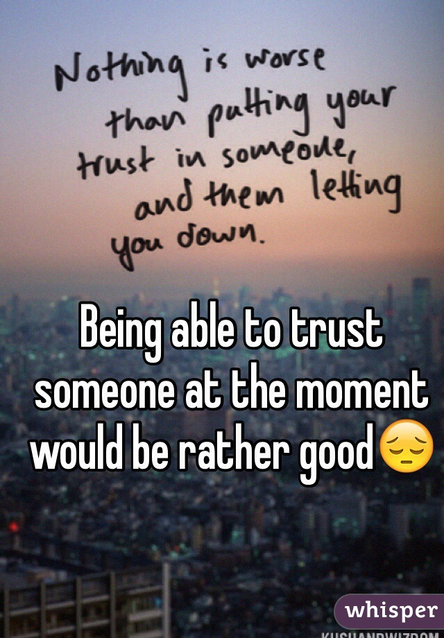 Being able to trust someone at the moment would be rather good😔