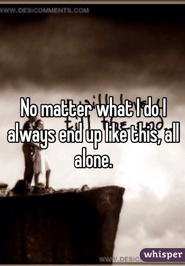 No matter what I do I always end up like this, all alone.