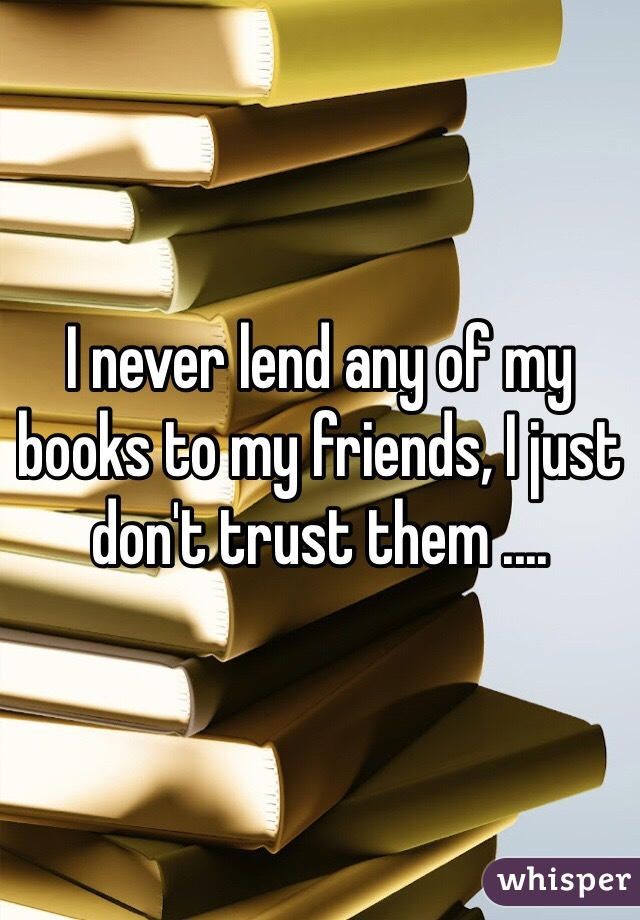 I never lend any of my books to my friends, I just don't trust them ....