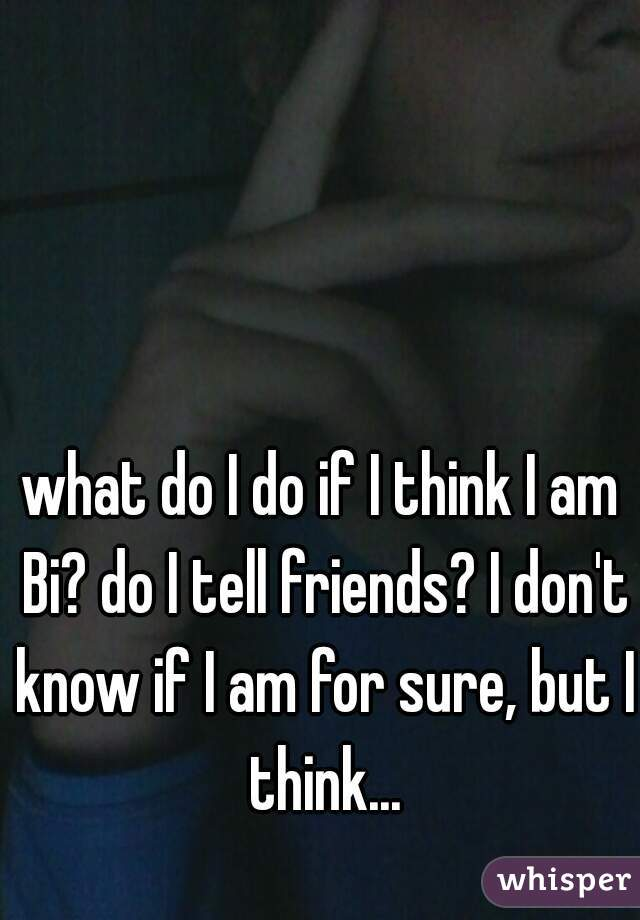 what do I do if I think I am Bi? do I tell friends? I don't know if I am for sure, but I think...