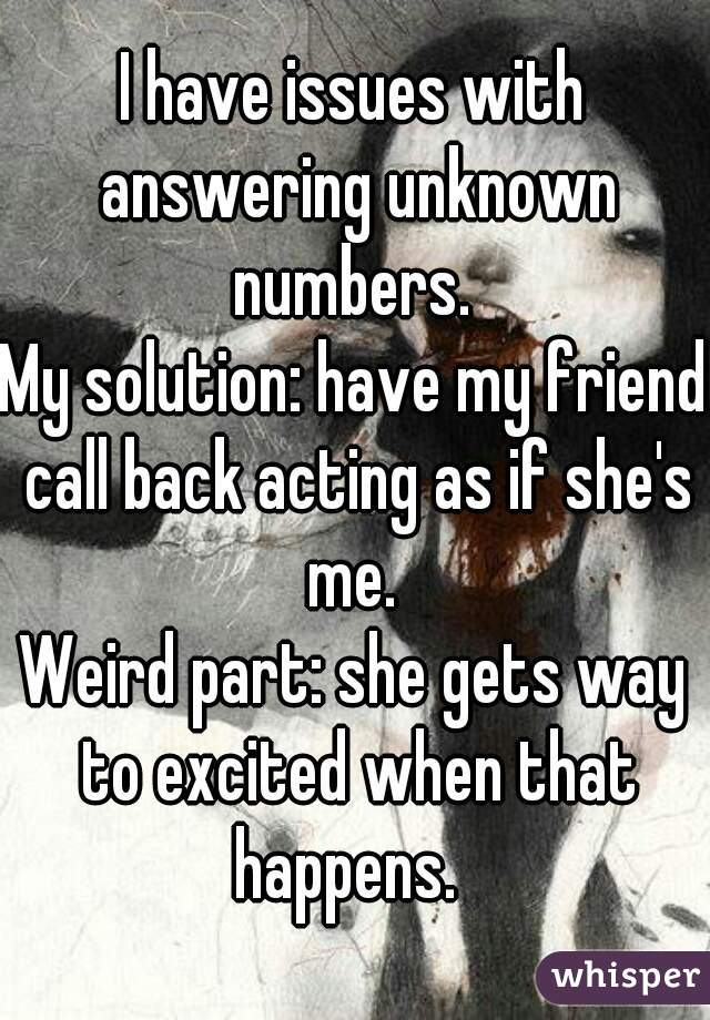 I have issues with answering unknown numbers.  My solution: have my friend call back acting as if she's me.  Weird part: she gets way to excited when that happens.