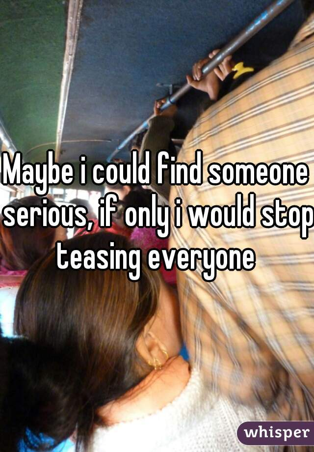 Maybe i could find someone serious, if only i would stop teasing everyone
