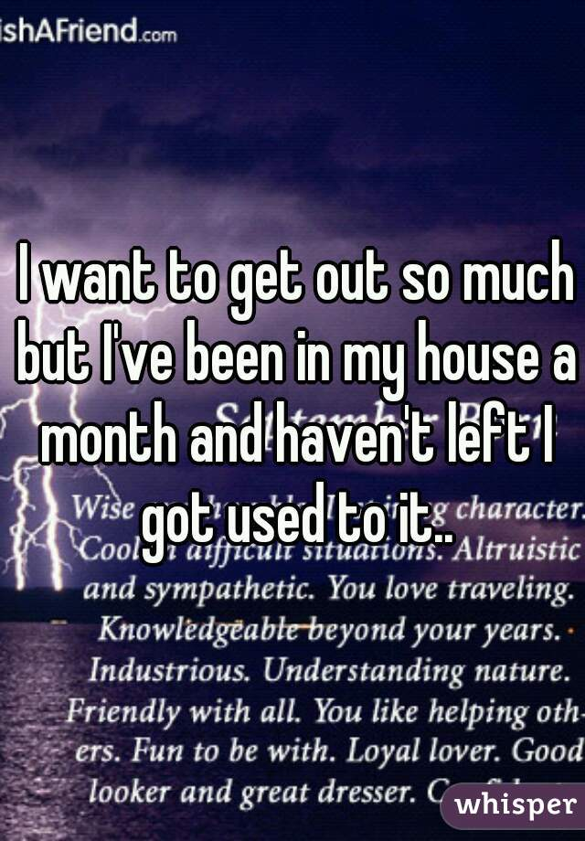 I want to get out so much but I've been in my house a month and haven't left I got used to it..