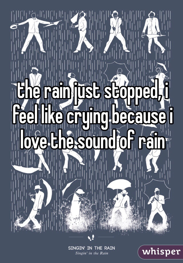 the rain just stopped, i feel like crying because i love the sound of rain