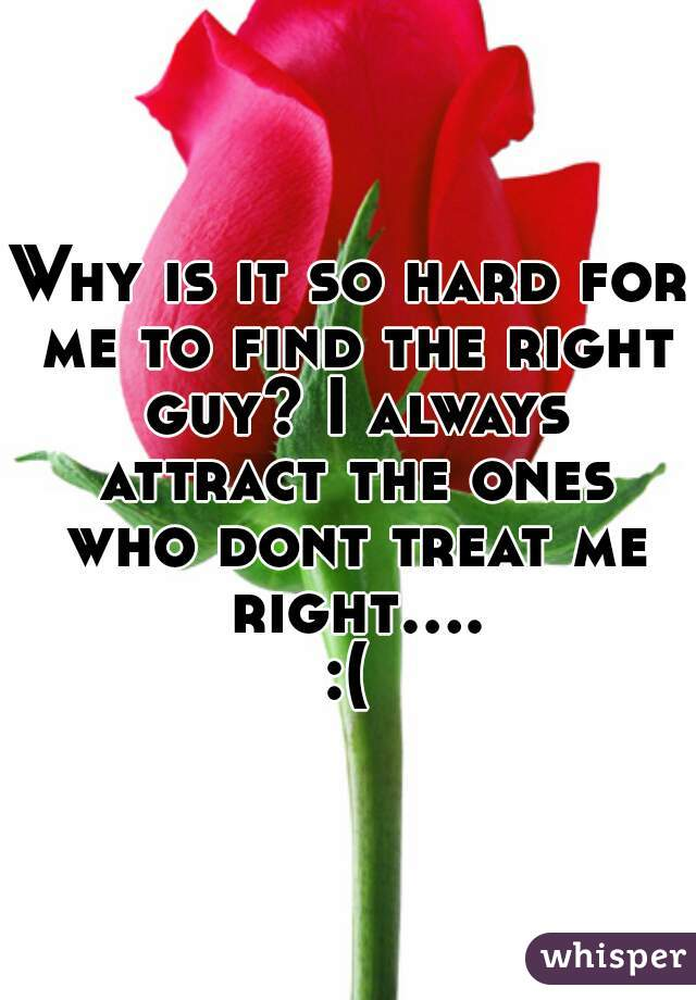 Why is it so hard for me to find the right guy? I always attract the ones who dont treat me right....:(