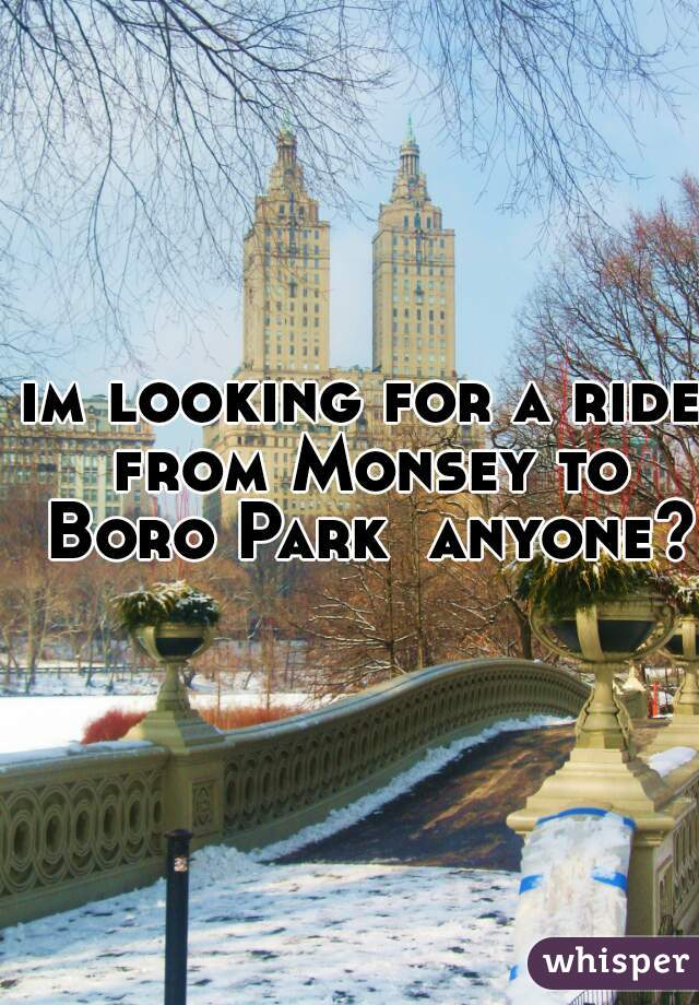 im looking for a ride from Monsey to Boro Park  anyone?