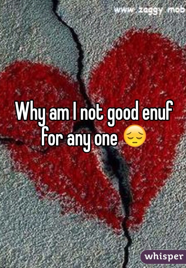 Why am I not good enuf for any one 😔