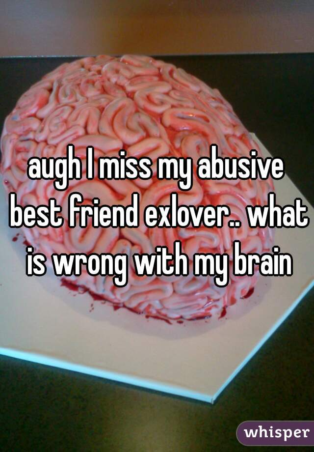 augh I miss my abusive best friend exlover.. what is wrong with my brain