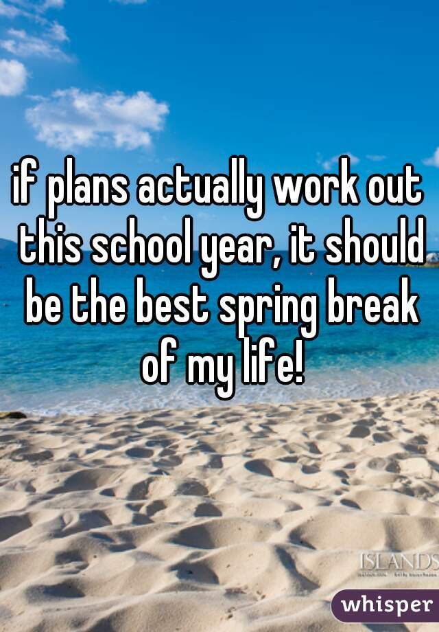 if plans actually work out this school year, it should be the best spring break of my life!