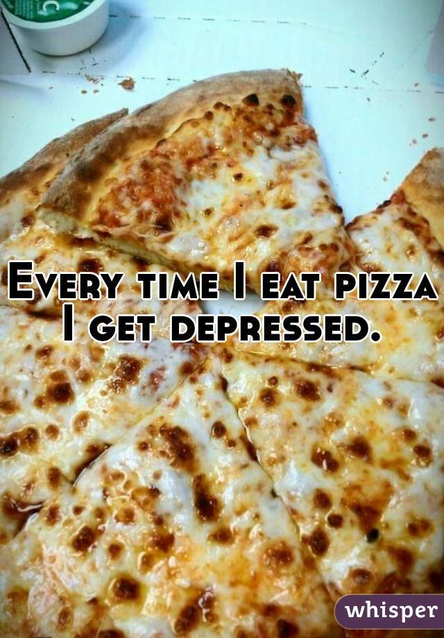 Every time I eat pizza I get depressed.