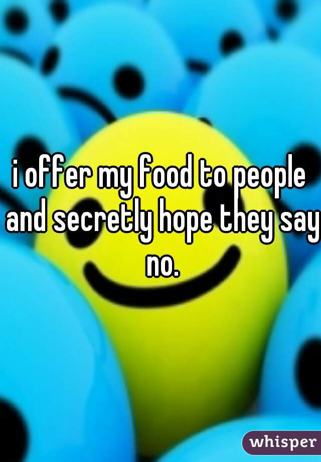 i offer my food to people and secretly hope they say no.