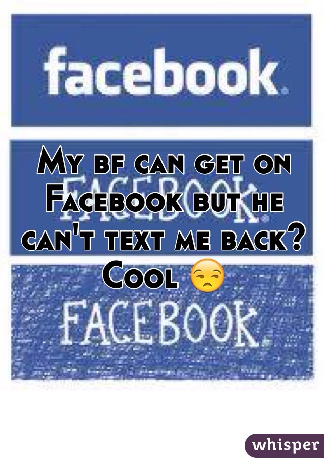 My bf can get on Facebook but he can't text me back? Cool 😒