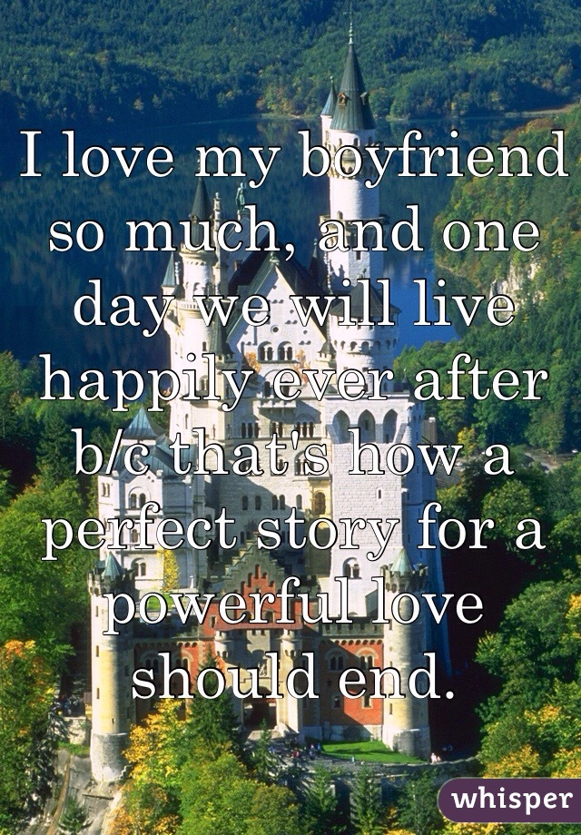 I love my boyfriend so much, and one day we will live happily ever after b/c that's how a perfect story for a powerful love should end.