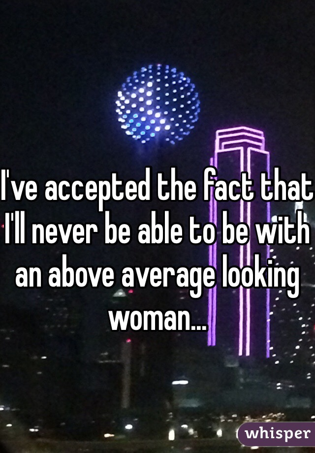 I've accepted the fact that I'll never be able to be with an above average looking woman...