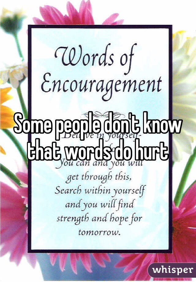 Some people don't know that words do hurt