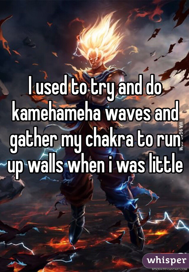 I used to try and do kamehameha waves and gather my chakra to run up walls when i was little