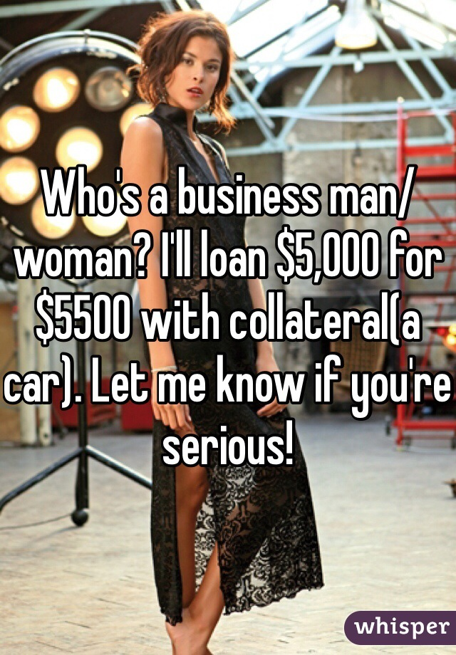 Who's a business man/woman? I'll loan $5,000 for $5500 with collateral(a car). Let me know if you're serious!