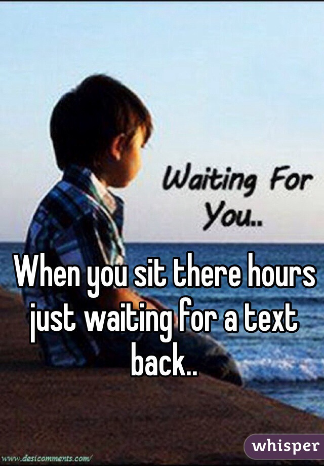 When you sit there hours just waiting for a text back..