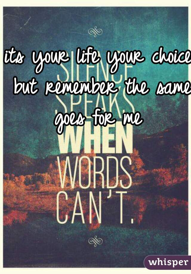 its your life your choice but remember the same goes for me