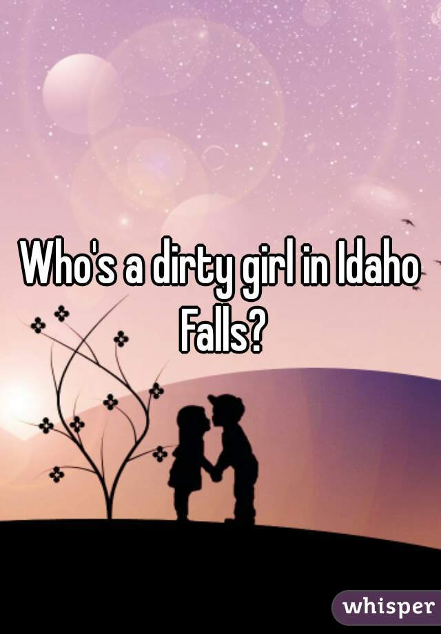 Who's a dirty girl in Idaho Falls?