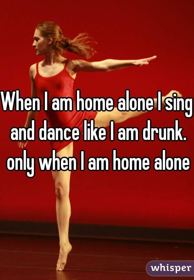 When I am home alone I sing and dance like I am drunk. only when I am home alone