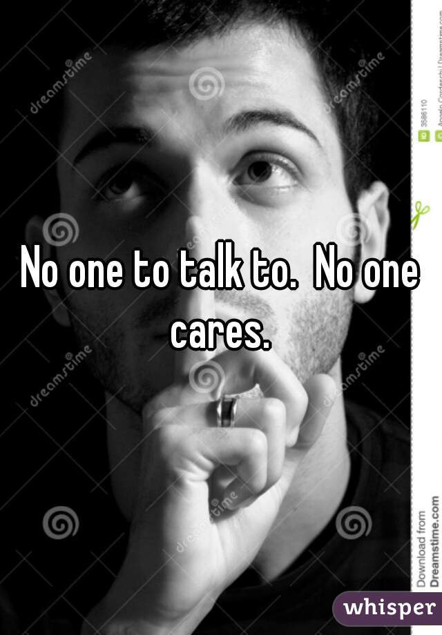 No one to talk to.  No one cares.