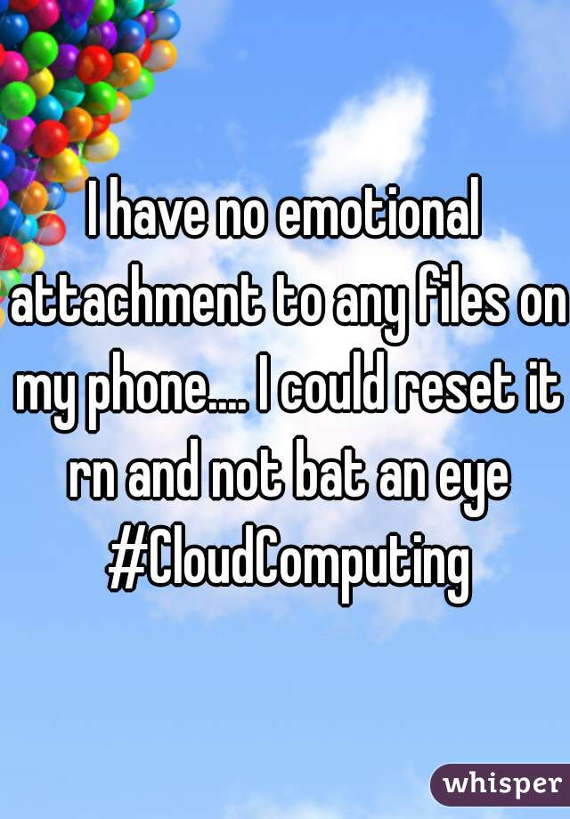 I have no emotional attachment to any files on my phone.... I could reset it rn and not bat an eye #CloudComputing