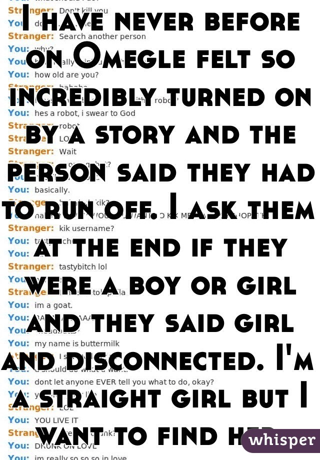 I have never before on Omegle felt so incredibly turned on by a story and the person said they had to run off. I ask them at the end if they were a boy or girl and they said girl and disconnected. I'm a straight girl but I want to find her.