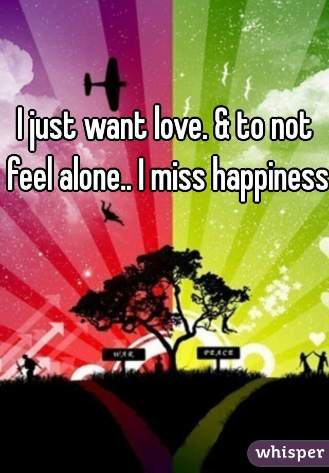 I just want love. & to not feel alone.. I miss happiness.